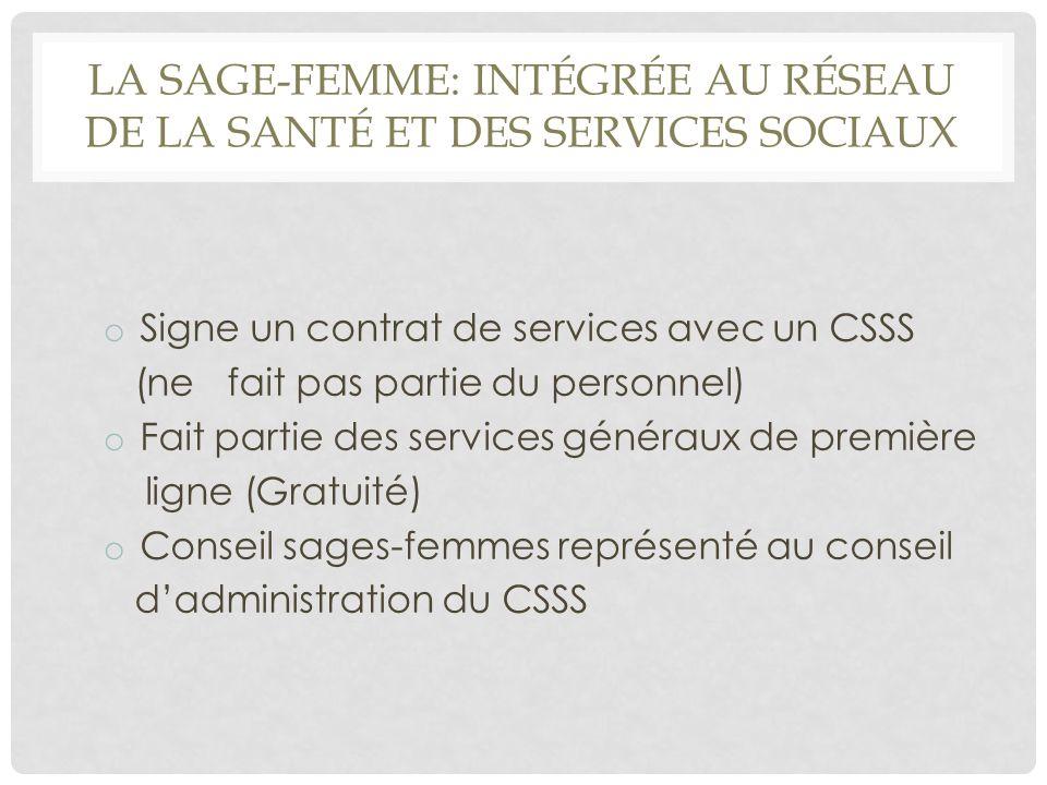 LA SAGE-FEMME: INTÉGRÉE AU RÉSEAU DE LA SANTÉ ET DES SERVICES SOCIAUX o Signe un contrat de services avec un CSSS (ne fait pas partie du personnel) o