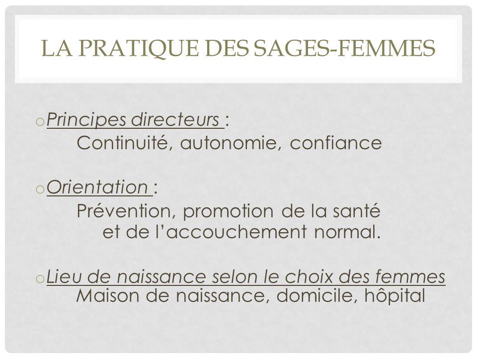 LA PRATIQUE DES SAGES-FEMMES o Principes directeurs : Continuité, autonomie, confiance o Orientation : Prévention, promotion de la santé et de l'accou