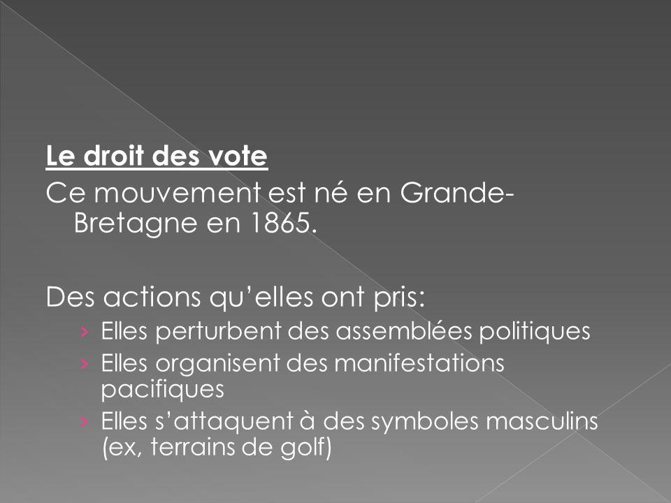 Le droit des vote Ce mouvement est né en Grande- Bretagne en 1865. Des actions qu'elles ont pris: › Elles perturbent des assemblées politiques › Elles