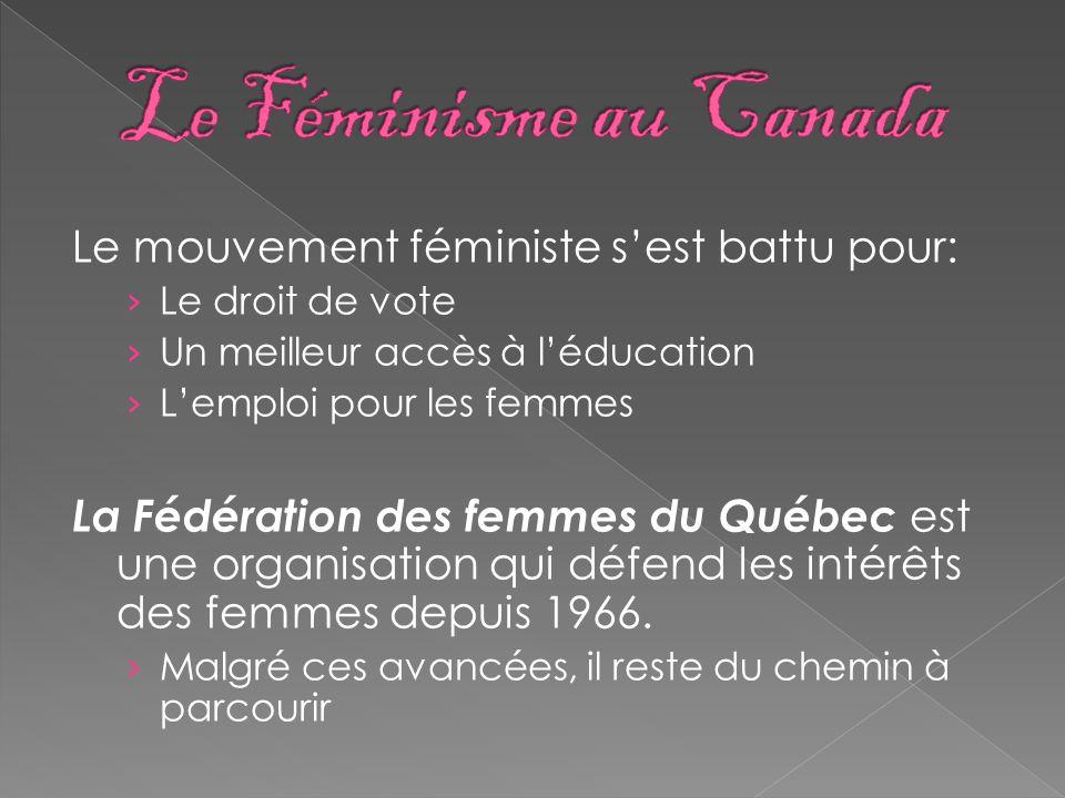 Le mouvement féministe s'est battu pour: › Le droit de vote › Un meilleur accès à l'éducation › L'emploi pour les femmes La Fédération des femmes du Québec est une organisation qui défend les intérêts des femmes depuis 1966.