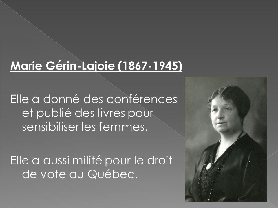 Marie Gérin-Lajoie (1867-1945) Elle a donné des conférences et publié des livres pour sensibiliser les femmes. Elle a aussi milité pour le droit de vo