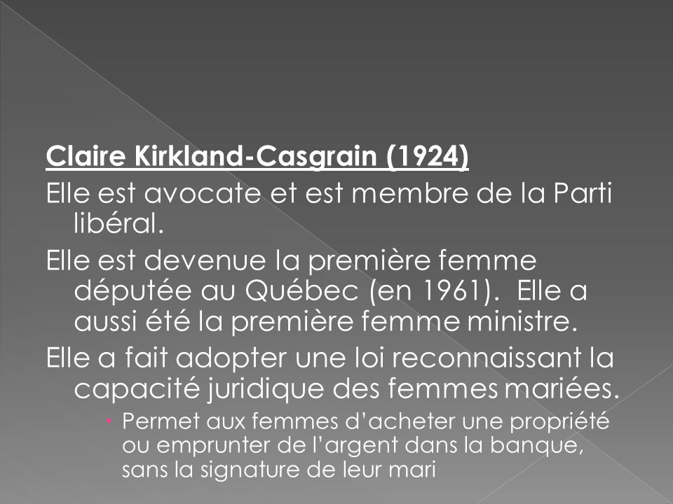 Claire Kirkland-Casgrain (1924) Elle est avocate et est membre de la Parti libéral. Elle est devenue la première femme députée au Québec (en 1961). El