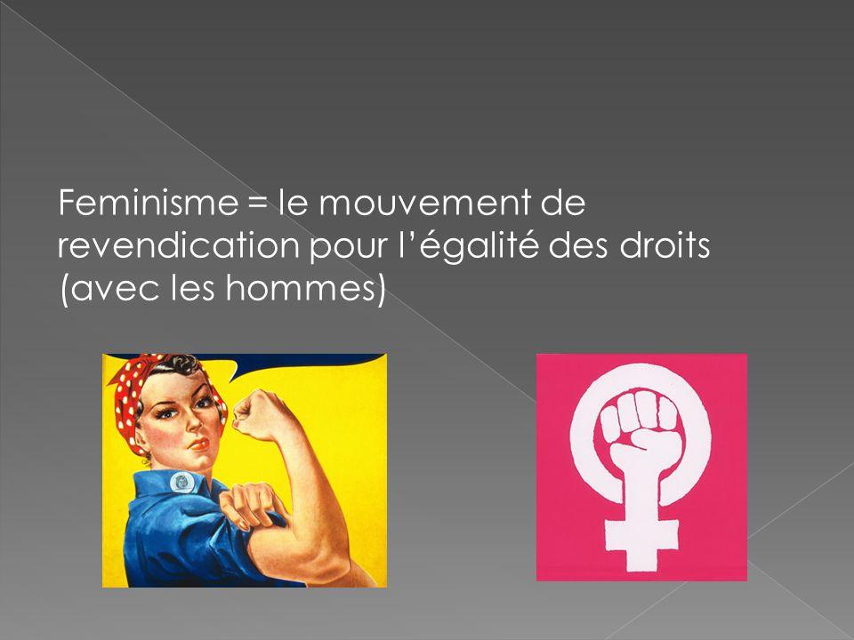 Feminisme = le mouvement de revendication pour l'égalité des droits (avec les hommes)