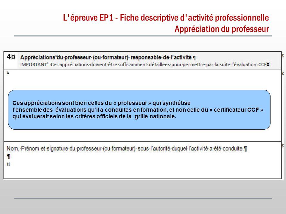 L épreuve EP1 - Fiche descriptive d activité professionnelle Appréciation du professeur v Ces appréciations sont bien celles du « professeur » qui synthétise l'ensemble des évaluations qu'il a conduites en formation, et non celle du « certificateur CCF » qui évaluerait selon les critères officiels de la grille nationale.
