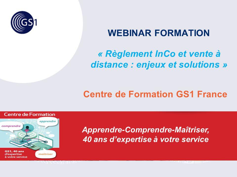 WEBINAR FORMATION « Règlement InCo et vente à distance : enjeux et solutions » Centre de Formation GS1 France Apprendre-Comprendre-Maîtriser, 40 ans d'expertise à votre service