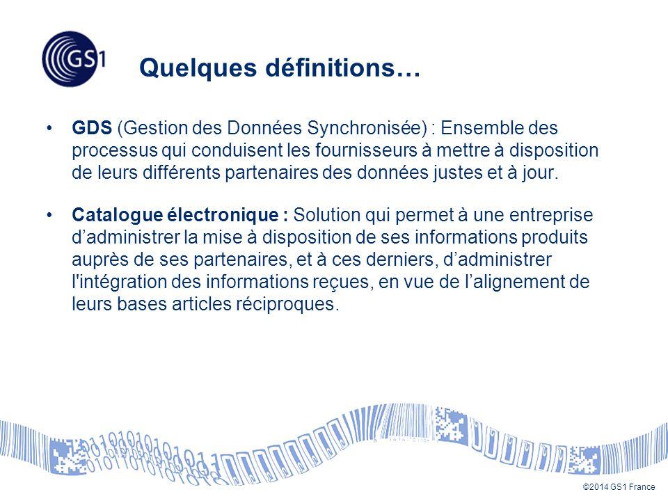©2014 GS1 France Quelques définitions… GDS (Gestion des Données Synchronisée) : Ensemble des processus qui conduisent les fournisseurs à mettre à disposition de leurs différents partenaires des données justes et à jour.