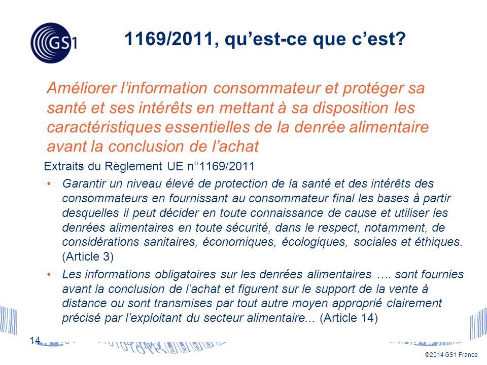 ©2014 GS1 France Améliorer l'information consommateur et protéger sa santé et ses intérêts en mettant à sa disposition les caractéristiques essentielles de la denrée alimentaire avant la conclusion de l'achat Extraits du Règlement UE n°1169/2011 Garantir un niveau élevé de protection de la santé et des intérêts des consommateurs en fournissant au consommateur final les bases à partir desquelles il peut décider en toute connaissance de cause et utiliser les denrées alimentaires en toute sécurité, dans le respect, notamment, de considérations sanitaires, économiques, écologiques, sociales et éthiques.