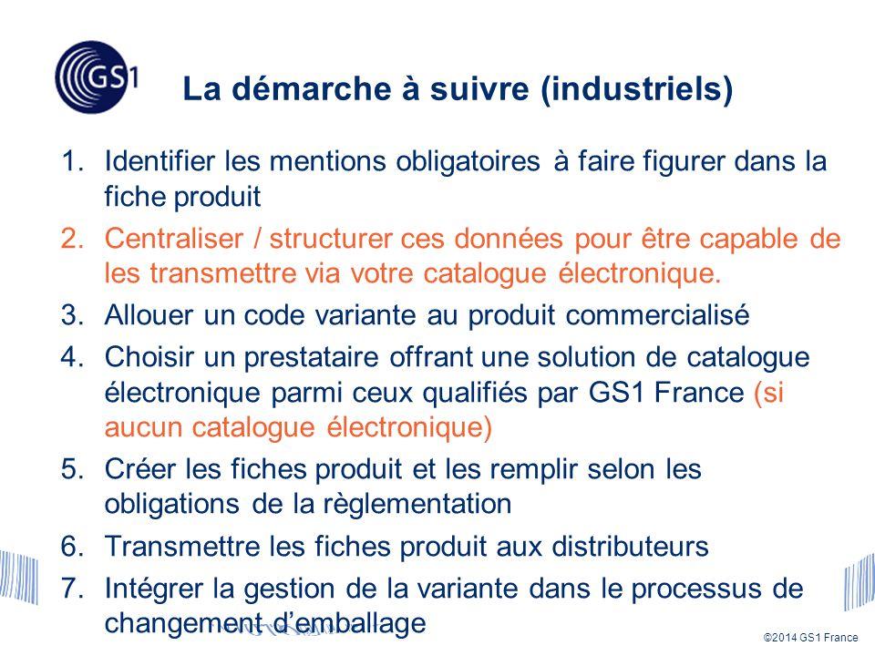 ©2014 GS1 France La démarche à suivre (industriels) 1.Identifier les mentions obligatoires à faire figurer dans la fiche produit 2.Centraliser / structurer ces données pour être capable de les transmettre via votre catalogue électronique.
