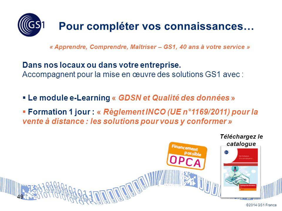 ©2014 GS1 France Pour compléter vos connaissances… 49 « Apprendre, Comprendre, Maîtriser – GS1, 40 ans à votre service » Dans nos locaux ou dans votre entreprise.
