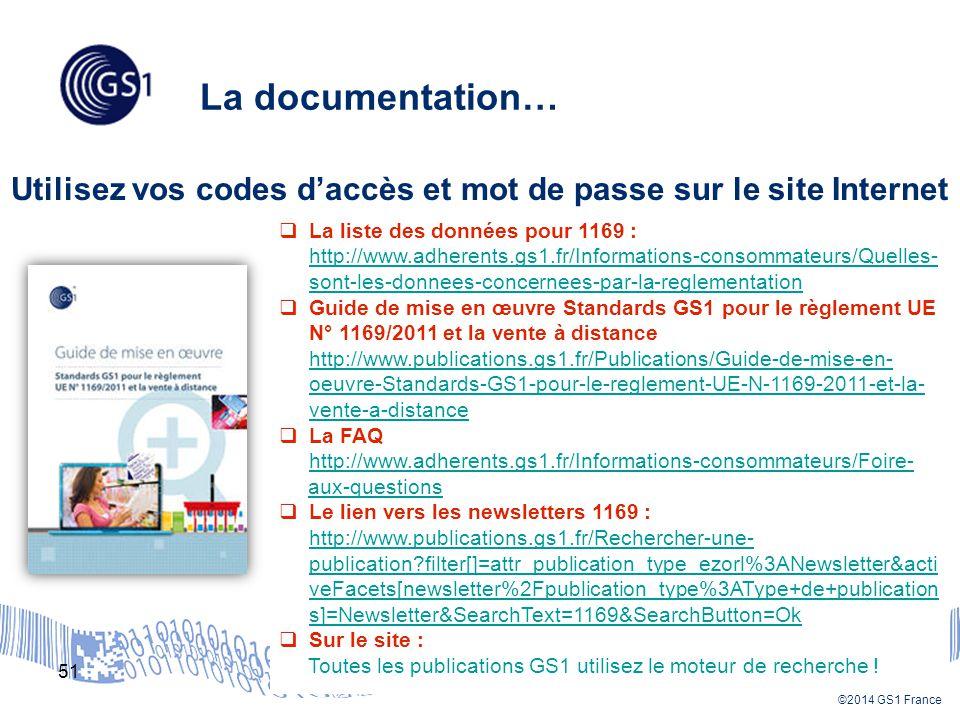 ©2014 GS1 France La documentation… 51 Utilisez vos codes d'accès et mot de passe sur le site Internet  La liste des données pour 1169 : http://www.adherents.gs1.fr/Informations-consommateurs/Quelles- sont-les-donnees-concernees-par-la-reglementation  Guide de mise en œuvre Standards GS1 pour le règlement UE N° 1169/2011 et la vente à distance http://www.publications.gs1.fr/Publications/Guide-de-mise-en- oeuvre-Standards-GS1-pour-le-reglement-UE-N-1169-2011-et-la- vente-a-distance  La FAQ http://www.adherents.gs1.fr/Informations-consommateurs/Foire- aux-questions  Le lien vers les newsletters 1169 : http://www.publications.gs1.fr/Rechercher-une- publication?filter[]=attr_publication_type_ezorl%3ANewsletter&acti veFacets[newsletter%2Fpublication_type%3AType+de+publication s]=Newsletter&SearchText=1169&SearchButton=Ok  Sur le site : Toutes les publications GS1 utilisez le moteur de recherche !
