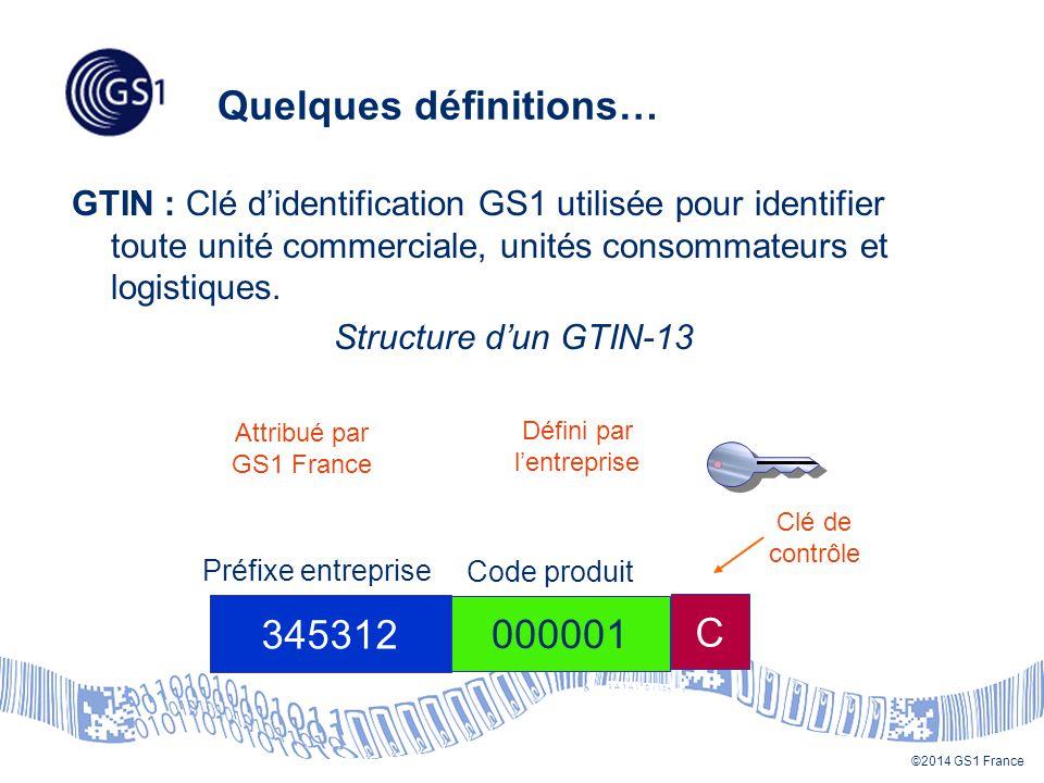 ©2014 GS1 France Quelques définitions… GTIN : Clé d'identification GS1 utilisée pour identifier toute unité commerciale, unités consommateurs et logistiques.