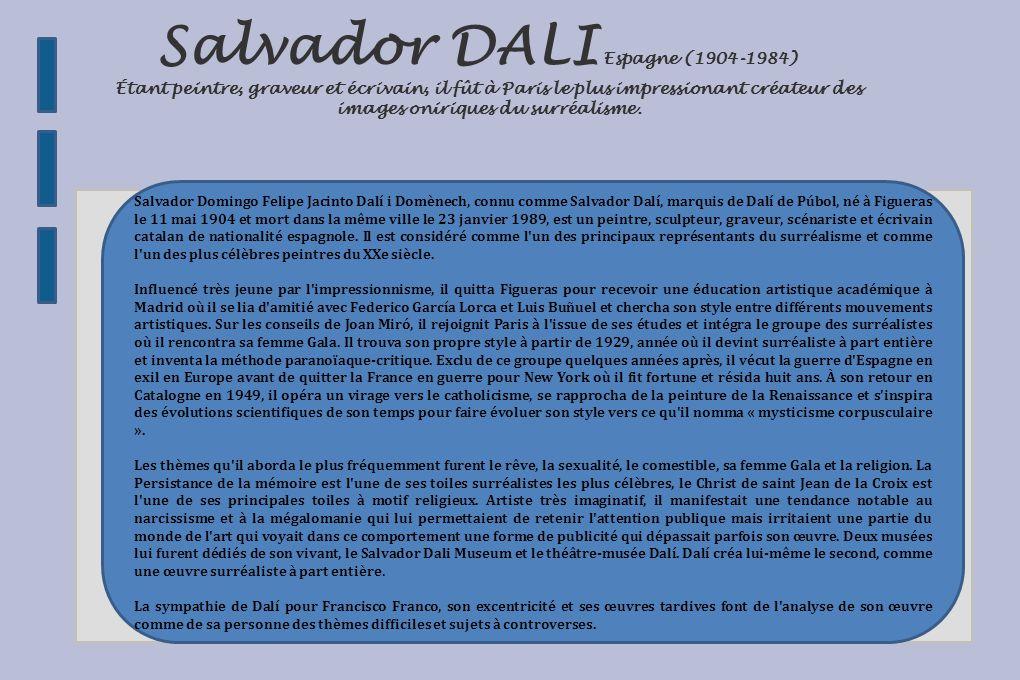 Salvador DALI Espagne (1904-1984) Étant peintre, graveur et écrivain, il fût à Paris le plus impressionant créateur des images oniriques du surréalisme.