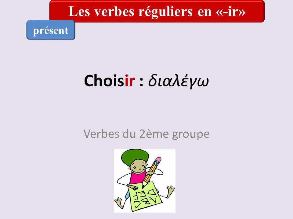 Choisir : διαλέγω Verbes du 2ème groupe Les verbes réguliers en «-ir» présent