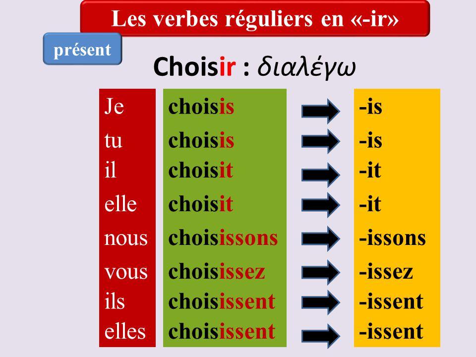 Choisir : διαλέγω Je tu il elle nous vous ils elles choisis choisit choisissons choisissez choisissent choisis choisit -is -it -issons -issez -issent Les verbes réguliers en «-ir» présent