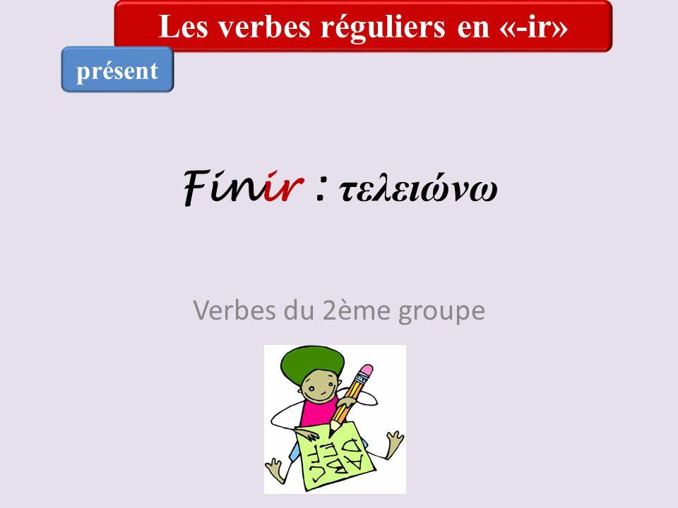 Finir : τελειώνω Verbes du 2ème groupe Les verbes réguliers en «-ir» présent