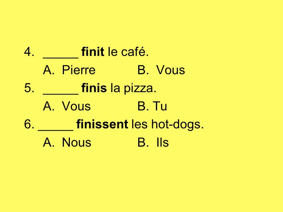 4._____ finit le café. A. PierreB. Vous 5._____ finis la pizza. A. VousB. Tu 6. _____ finissent les hot-dogs. A. NousB. Ils