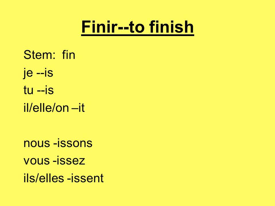 Finir--to finish Stem: fin je --is tu --is il/elle/on –it nous -issons vous -issez ils/elles -issent