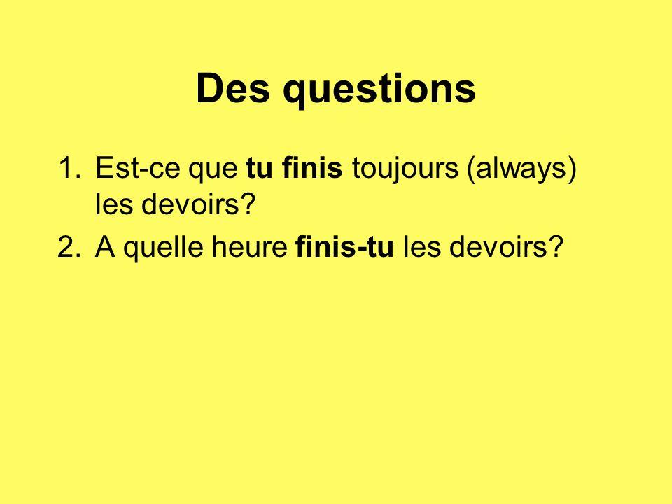Des questions 1.Est-ce que tu finis toujours (always) les devoirs? 2.A quelle heure finis-tu les devoirs?