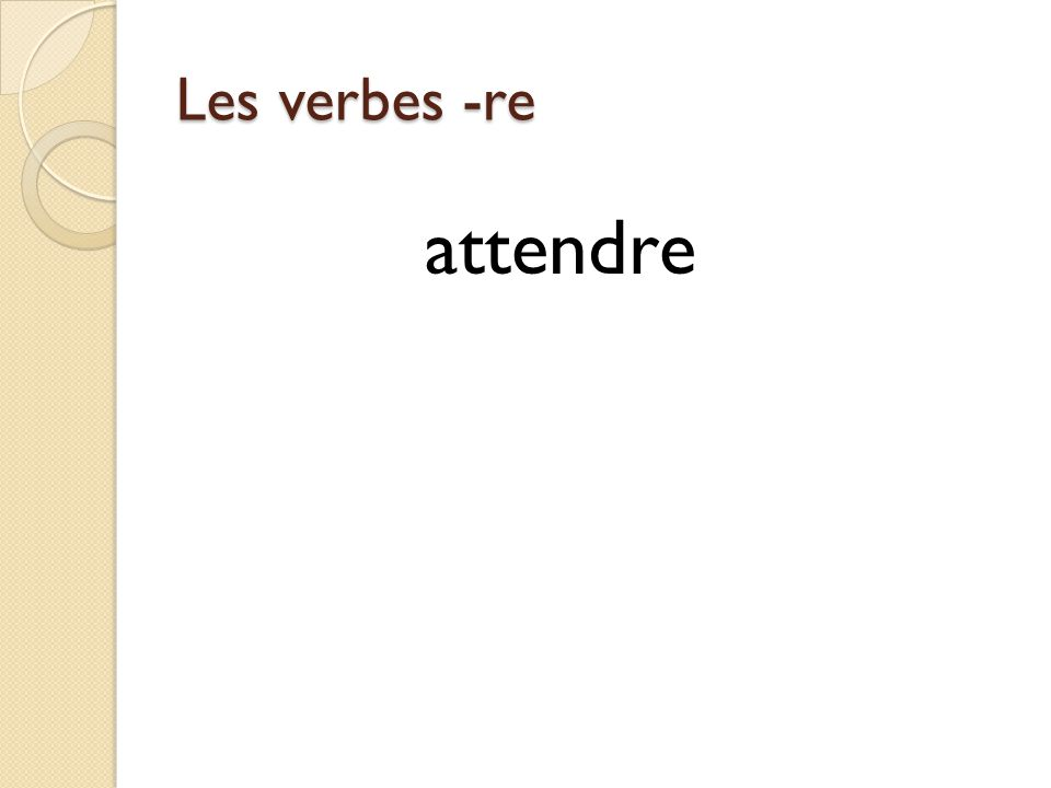Les verbes -re attendre