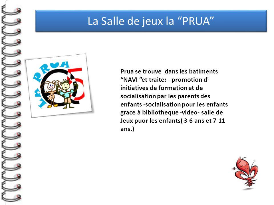 La Salle de jeux la PRUA Prua se trouve dans les batiments NAVI et traite: - promotion d initiatives de formation et de socialisation par les parents des enfants -socialisation pour les enfants grace à bibliotheque -video- salle de Jeux puor les enfants( 3-6 ans et 7-11 ans.)