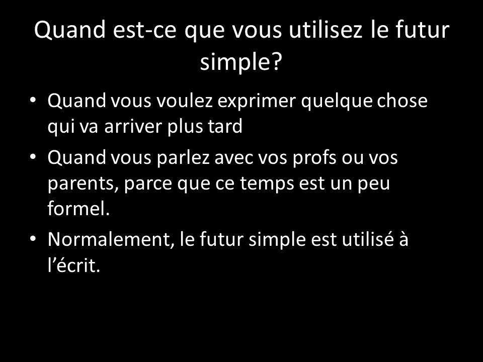 Quand est-ce que vous utilisez le futur simple? Quand vous voulez exprimer quelque chose qui va arriver plus tard Quand vous parlez avec vos profs ou