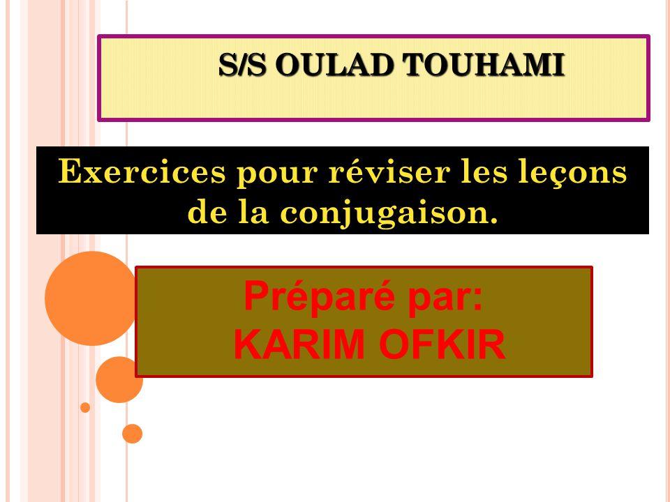 S/S OULAD TOUHAMI Exercices pour réviser les leçons de la conjugaison. Préparé par: KARIM OFKIR