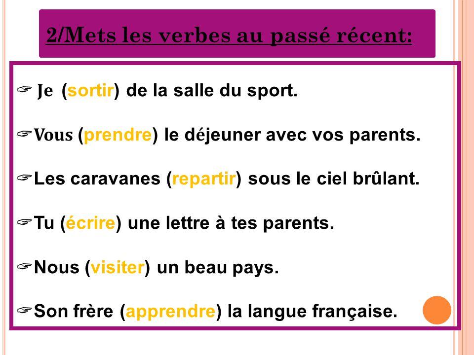2/Mets les verbes au passé récent:  Je (sortir) de la salle du sport.  Vous (prendre) le d é jeuner avec vos parents.  Les caravanes (repartir) sou