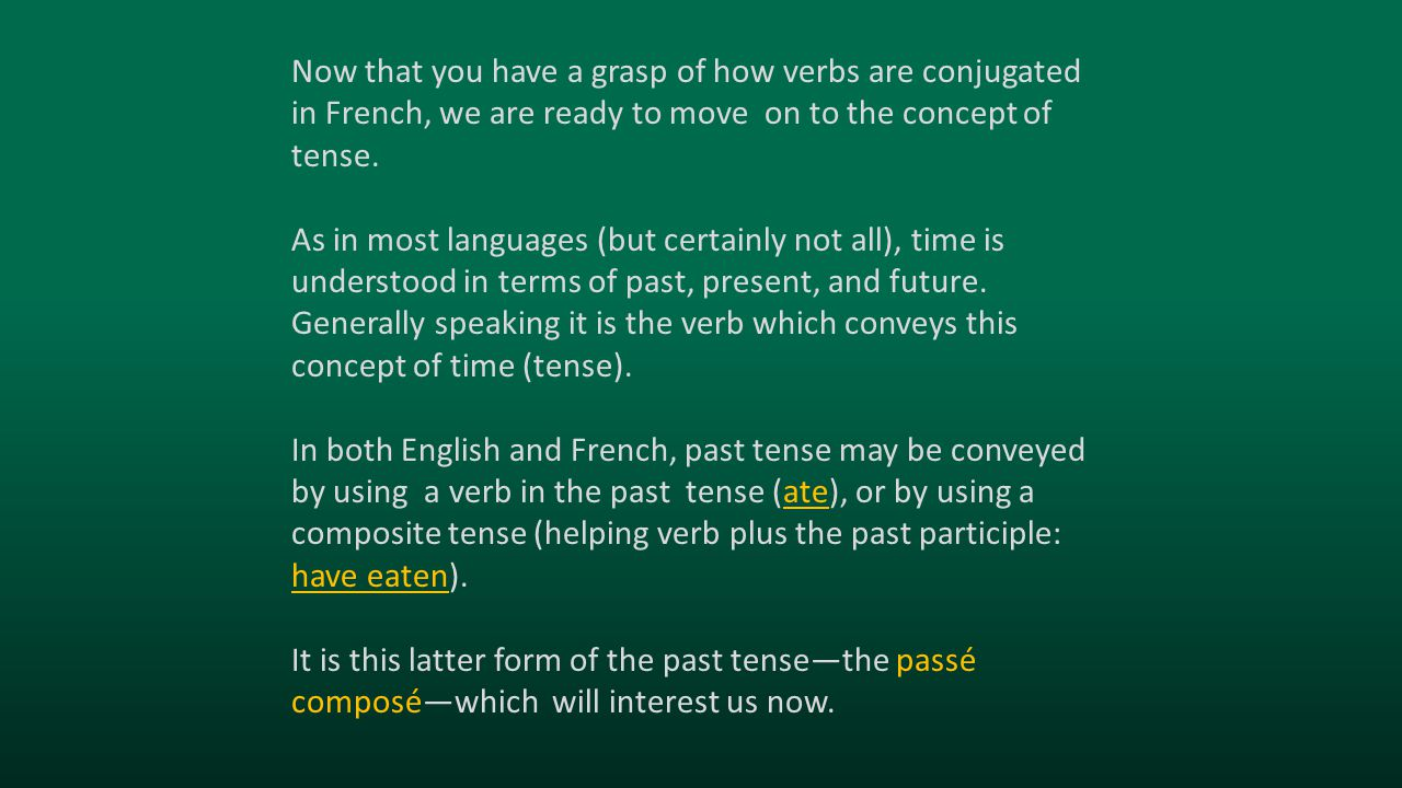 Now that you have a grasp of how verbs are conjugated in French, we are ready to move on to the concept of tense. As in most languages (but certainly