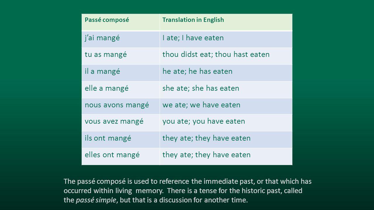Passé composéTranslation in English j'ai mangéI ate; I have eaten tu as mangéthou didst eat; thou hast eaten il a mangéhe ate; he has eaten elle a man