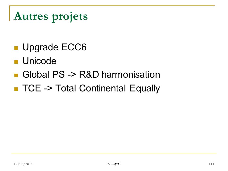 19/08/2014 S.Gayral 111 Autres projets Upgrade ECC6 Unicode Global PS -> R&D harmonisation TCE -> Total Continental Equally