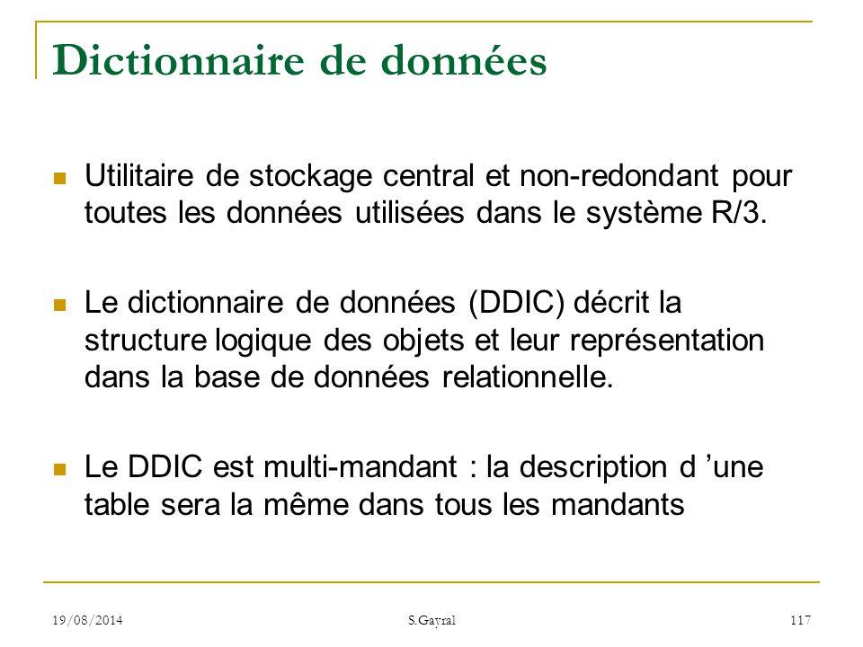 19/08/2014 S.Gayral 117 Dictionnaire de données Utilitaire de stockage central et non-redondant pour toutes les données utilisées dans le système R/3.