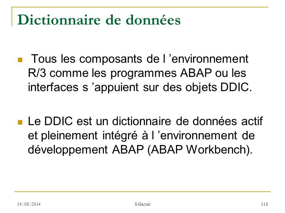 19/08/2014 S.Gayral 118 Dictionnaire de données Tous les composants de l 'environnement R/3 comme les programmes ABAP ou les interfaces s 'appuient su