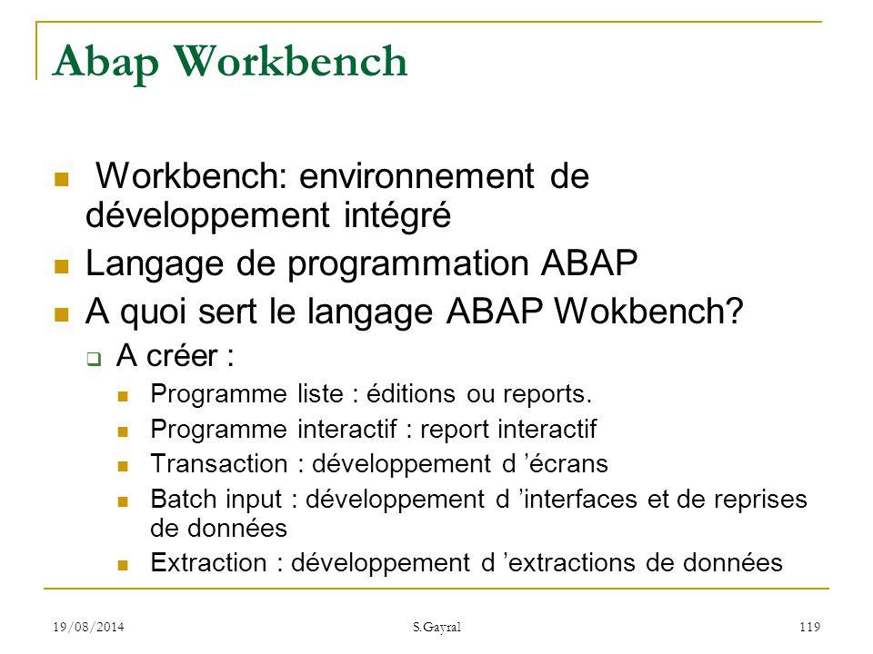 19/08/2014 S.Gayral 119 Abap Workbench Workbench: environnement de développement intégré Langage de programmation ABAP A quoi sert le langage ABAP Wok