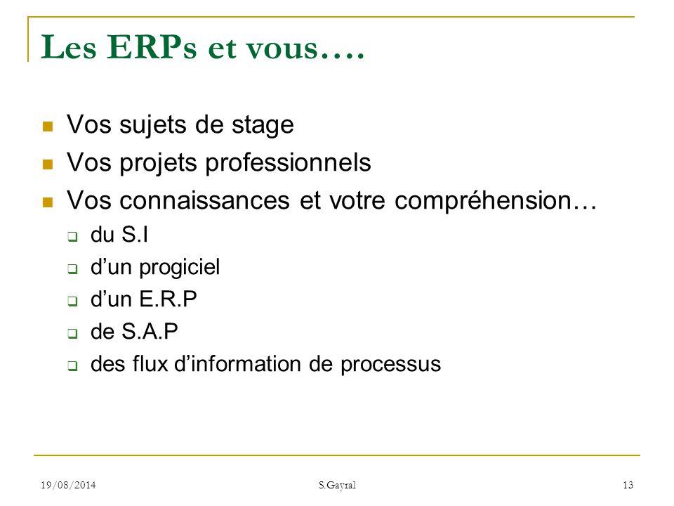 19/08/2014 S.Gayral 13 Les ERPs et vous…. Vos sujets de stage Vos projets professionnels Vos connaissances et votre compréhension…  du S.I  d'un pro