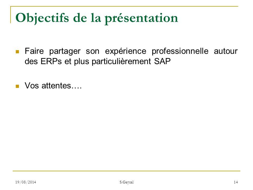 19/08/2014 S.Gayral 14 Objectifs de la présentation Faire partager son expérience professionnelle autour des ERPs et plus particulièrement SAP Vos att