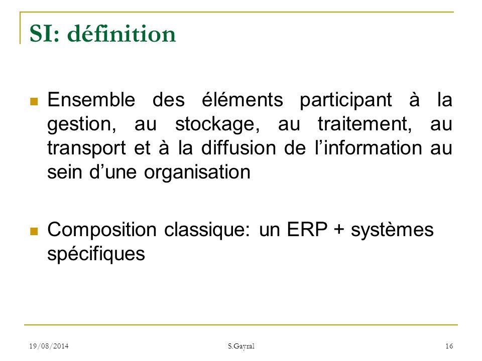 19/08/2014 S.Gayral 16 SI: définition Ensemble des éléments participant à la gestion, au stockage, au traitement, au transport et à la diffusion de l'