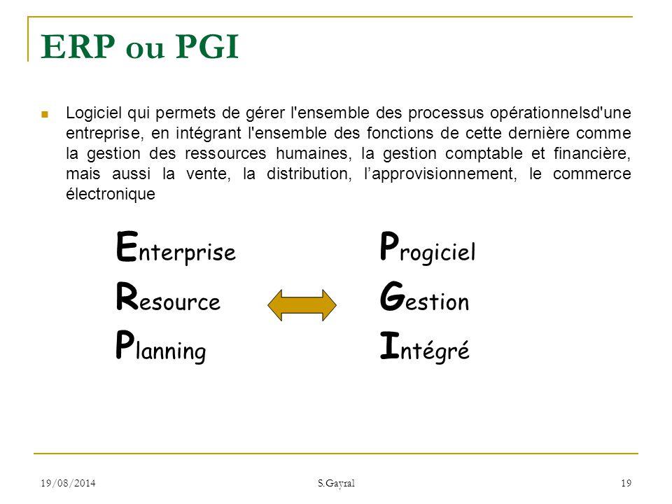 19/08/2014 S.Gayral 19 E nterprise R esource P lanning ERP ou PGI P rogiciel G estion I ntégré Logiciel qui permets de gérer l'ensemble des processus
