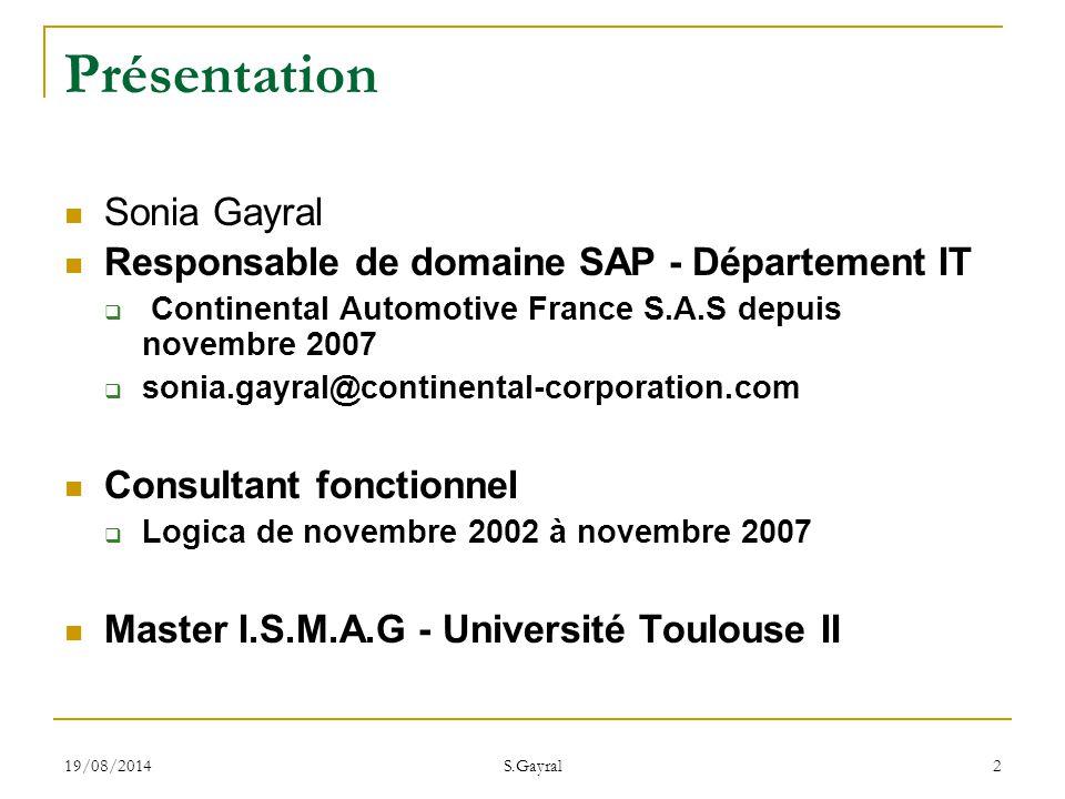 19/08/2014 S.Gayral 3 Sommaire Continental Le système d information les ERP: Généralités SAP: Généralités Les intervenants du SI et méthode de travail Zoom sur SAP Exemple de projets sur SAP Le développement dans SAP Conclusions