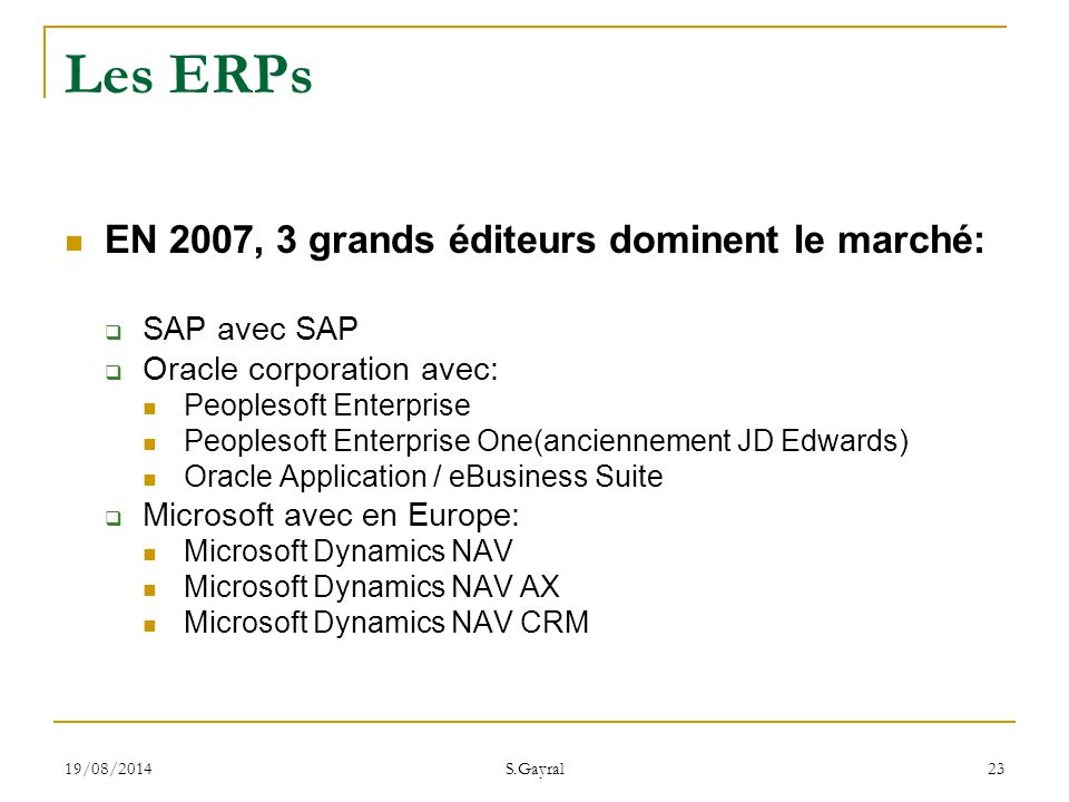 19/08/2014 S.Gayral 23 EN 2007, 3 grands éditeurs dominent le marché:  SAP avec SAP  Oracle corporation avec: Peoplesoft Enterprise Peoplesoft Enterprise One(anciennement JD Edwards) Oracle Application / eBusiness Suite  Microsoft avec en Europe: Microsoft Dynamics NAV Microsoft Dynamics NAV AX Microsoft Dynamics NAV CRM Les ERPs