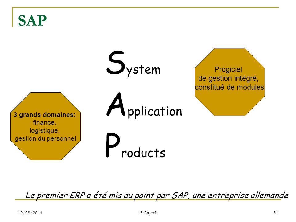 19/08/2014 S.Gayral 31 S ystem A pplication P roducts Le premier ERP a été mis au point par SAP, une entreprise allemande SAP 3 grands domaines: finan
