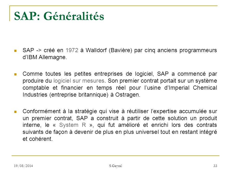 19/08/2014 S.Gayral 33 SAP: Généralités SAP -> créé en 1972 à Walldorf (Bavière) par cinq anciens programmeurs d'IBM Allemagne. Comme toutes les petit