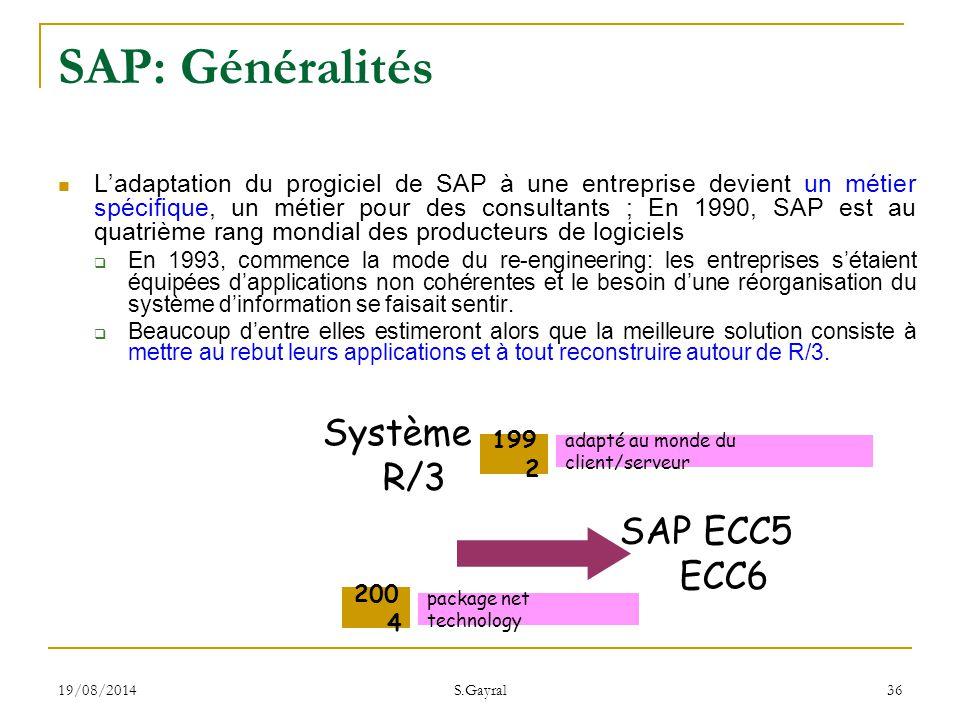 19/08/2014 S.Gayral 36 Système R/3 SAP ECC5 ECC6 199 2 200 4 adapté au monde du client/serveur package net technology SAP: Généralités L'adaptation du