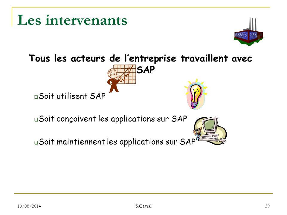 19/08/2014 S.Gayral 39 Les intervenants Tous les acteurs de l'entreprise travaillent avec SAP  Soit utilisent SAP  Soit conçoivent les applications