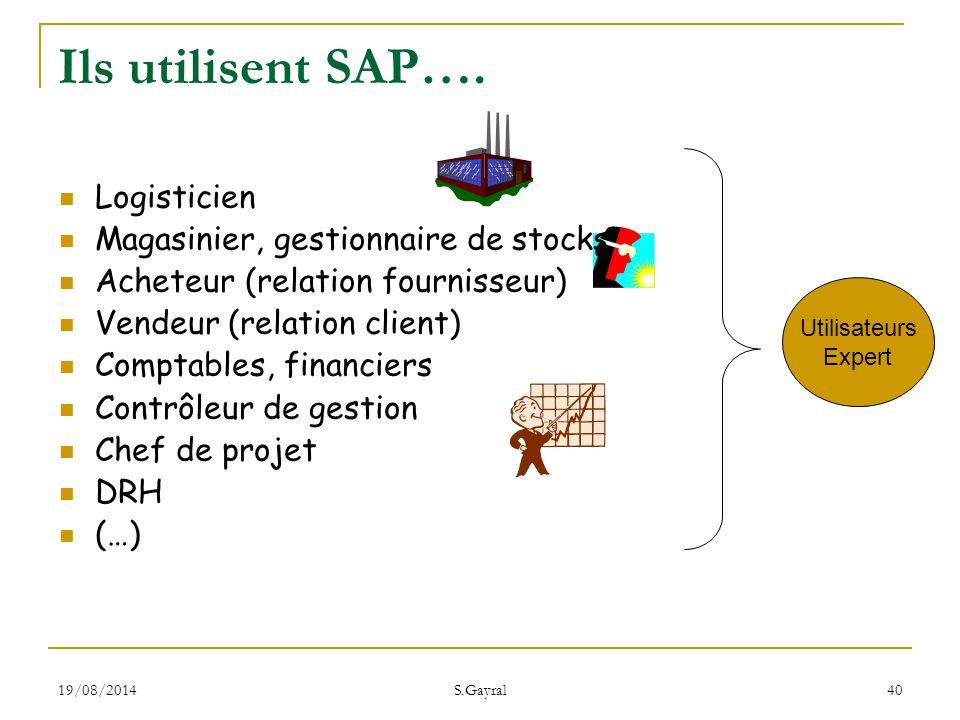 19/08/2014 S.Gayral 40 Ils utilisent SAP…. Logisticien Magasinier, gestionnaire de stocks Acheteur (relation fournisseur) Vendeur (relation client) Co