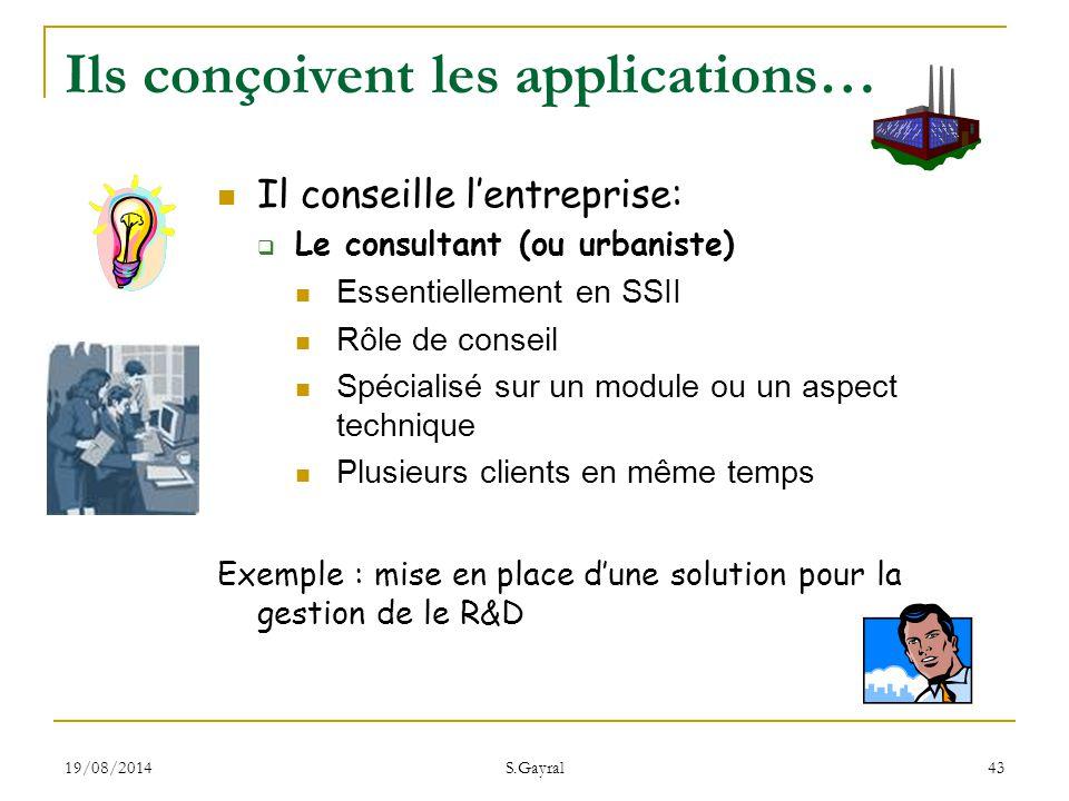 19/08/2014 S.Gayral 43 Ils conçoivent les applications… Il conseille l'entreprise:  Le consultant (ou urbaniste) Essentiellement en SSII Rôle de cons