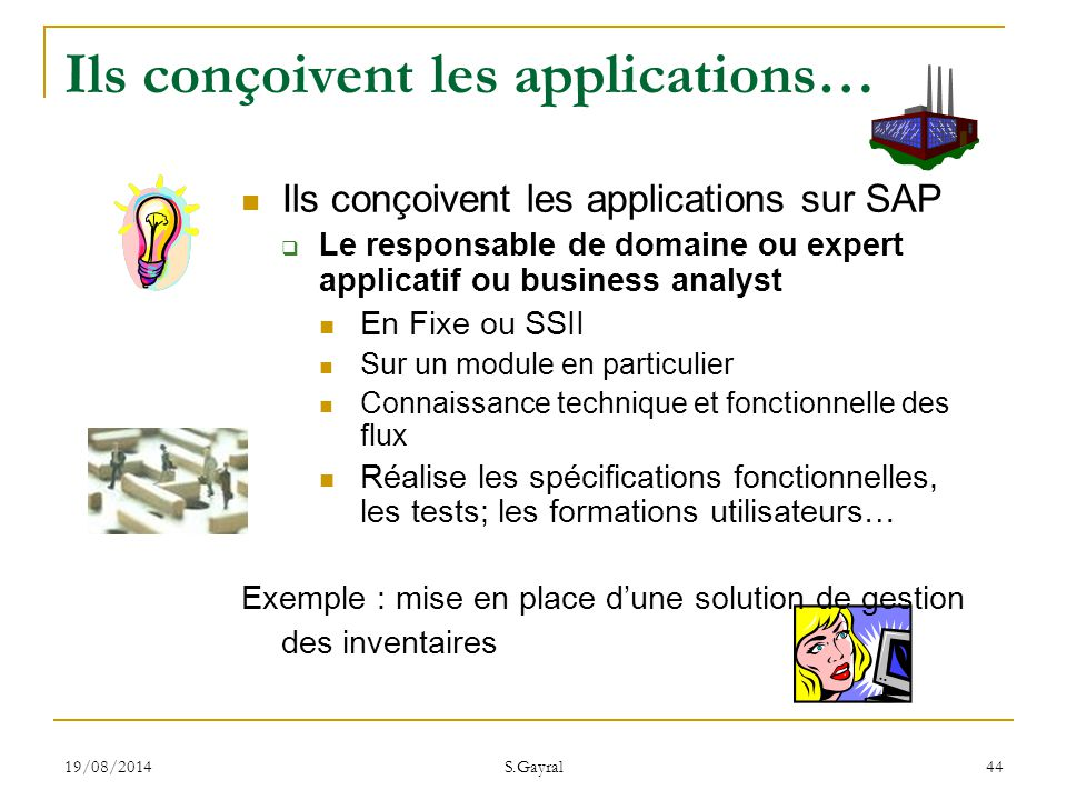19/08/2014 S.Gayral 44 Ils conçoivent les applications… Ils conçoivent les applications sur SAP  Le responsable de domaine ou expert applicatif ou bu