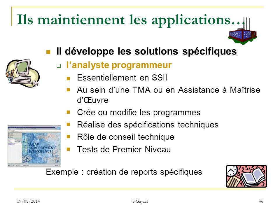 19/08/2014 S.Gayral 46 Ils maintiennent les applications… Il développe les solutions spécifiques  l'analyste programmeur Essentiellement en SSII Au s