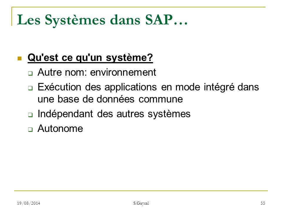 19/08/2014 S.Gayral 55 Les Systèmes dans SAP… Qu'est ce qu'un système?  Autre nom: environnement  Exécution des applications en mode intégré dans un
