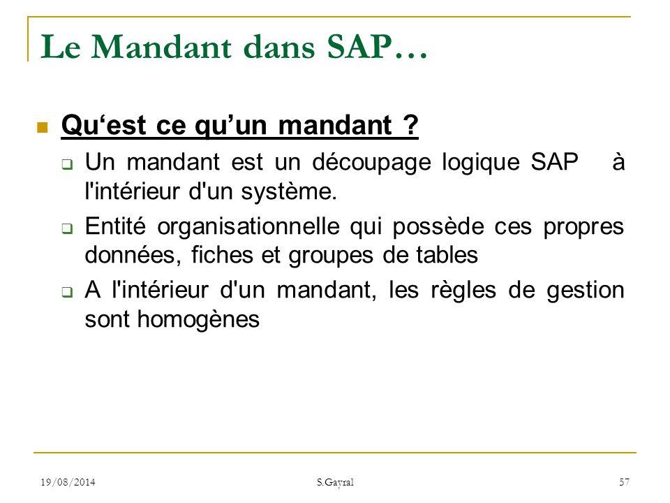 19/08/2014 S.Gayral 57 Le Mandant dans SAP… Qu'est ce qu'un mandant ?  Un mandant est un découpage logique SAP à l'intérieur d'un système.  Entité o