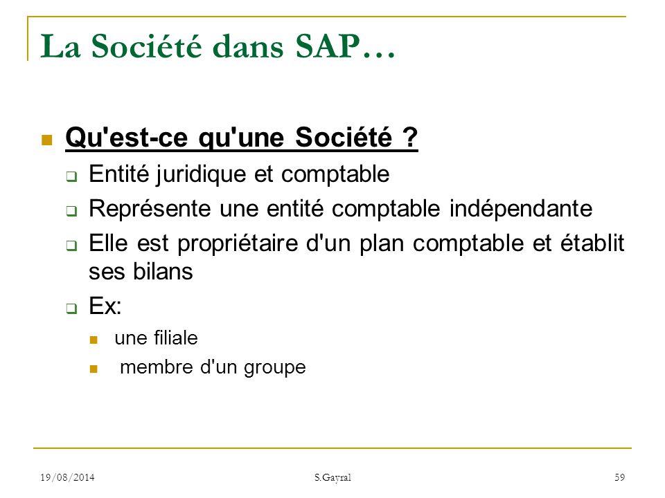 19/08/2014 S.Gayral 59 La Société dans SAP… Qu'est-ce qu'une Société ?  Entité juridique et comptable  Représente une entité comptable indépendante